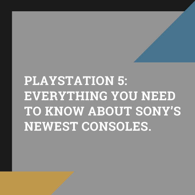 PLAYSTATION 5: EVERYTHING YOU NEED TO KNOW ABOUT SONY'S NEWEST CONSOLES